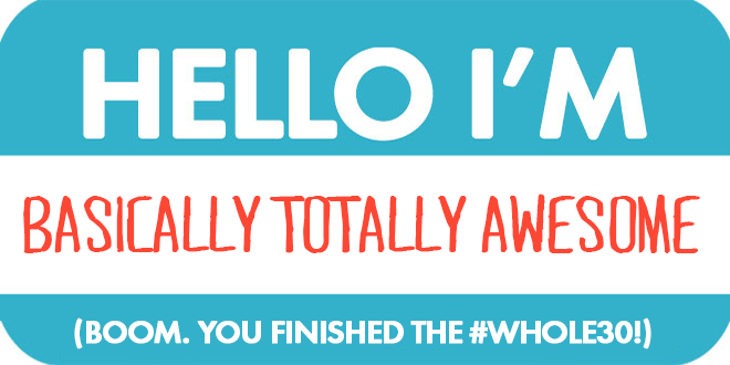 hello I'm basically totally awesome - boom you finished the whole30